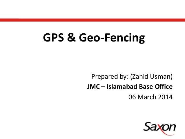 Prepared by: (Zahid Usman) JMC – Islamabad Base Office 06 March 2014 GPS & Geo-Fencing