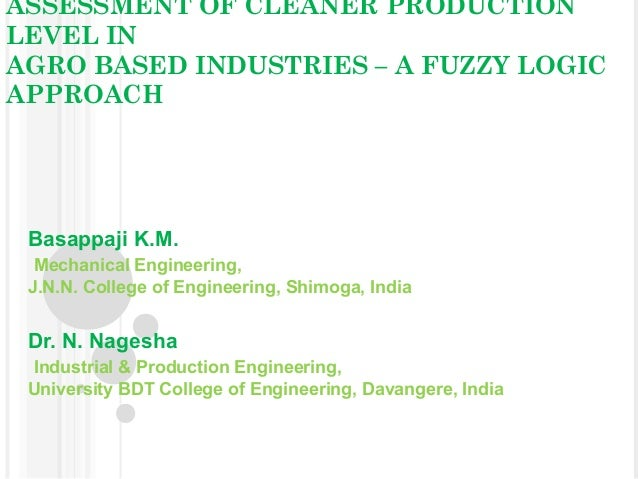 ASSESSMENT OF CLEANER PRODUCTION LEVEL IN AGRO BASED INDUSTRIES – A FUZZY LOGIC APPROACH  Basappaji K.M. Mechanical Engine...