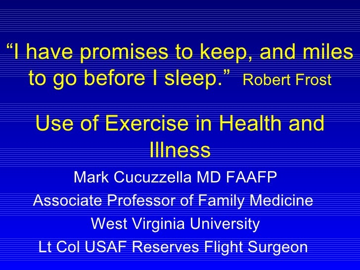 """ I have promises to keep, and miles to go before I sleep.""  Robert Frost Use of Exercise in Health and Illness Mark Cucuz..."