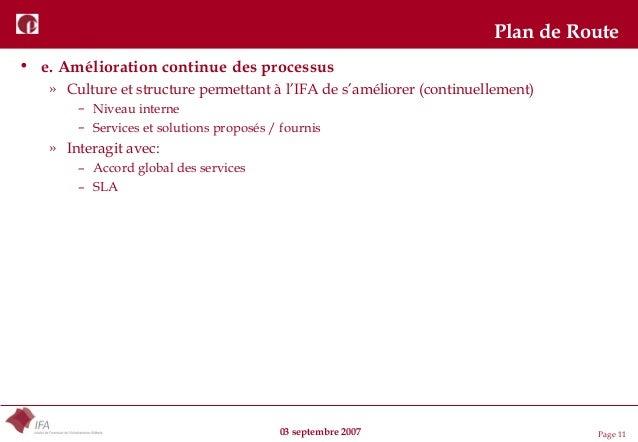 03 septembre 2007 Page 11 Plan de Route • e. Amélioration continue des processus » Culture et structure permettant à l'IFA...