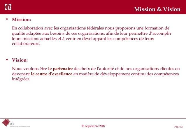 03 septembre 2007 Page 12 Mission & Vision • Mission: En collaboration avec les organisations fédérales nous proposons une...