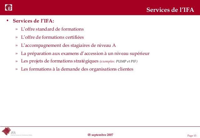 03 septembre 2007 Page 13 Services de l'IFA • Services de l'IFA: » L'offre standard de formations » L'offre de formations ...