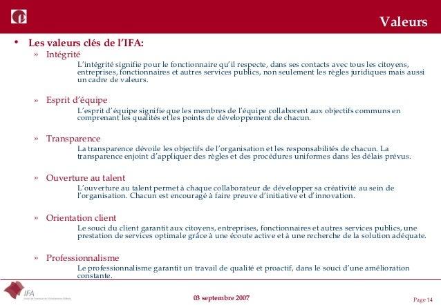 03 septembre 2007 Page 14 Valeurs • Les valeurs clés de l'IFA: » Intégrité L'intégrité signifie pour le fonctionnaire qu'i...