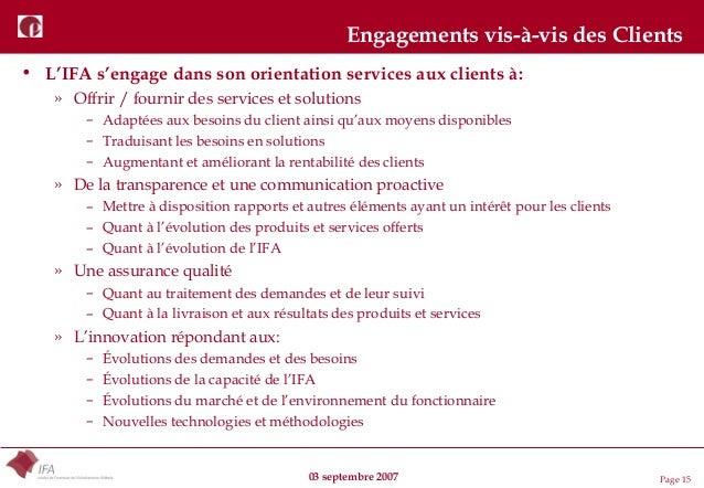 03 septembre 2007 Page 15 Engagements vis-à-vis des Clients • L'IFA s'engage dans son orientation services aux clients à: ...