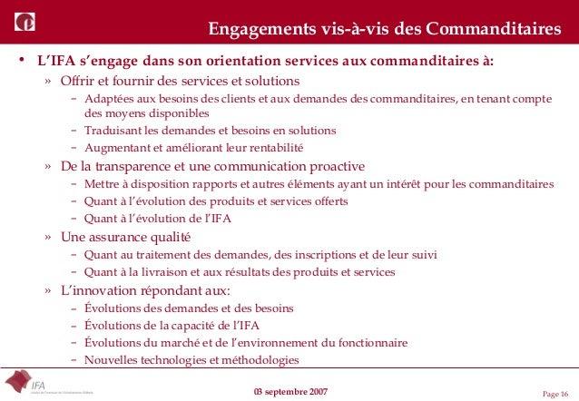 03 septembre 2007 Page 16 Engagements vis-à-vis des Commanditaires • L'IFA s'engage dans son orientation services aux comm...