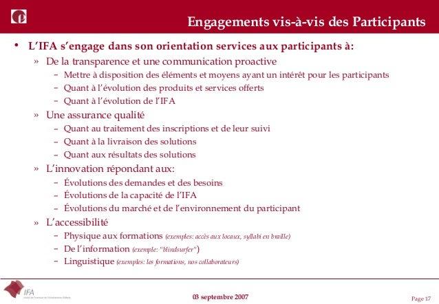 03 septembre 2007 Page 17 Engagements vis-à-vis des Participants • L'IFA s'engage dans son orientation services aux partic...