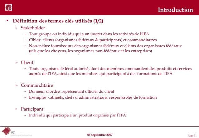 03 septembre 2007 Page 3 Introduction • Définition des termes clés utilisés (1/2) » Stakeholder – Tout groupe ou individu ...