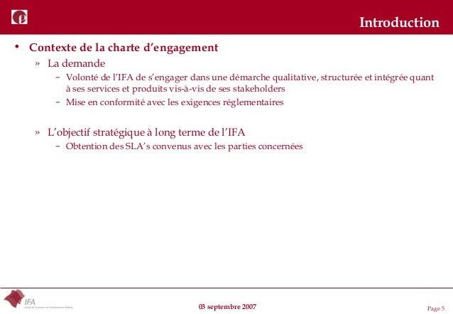 03 septembre 2007 Page 5 Introduction • Contexte de la charte d'engagement » La demande – Volonté de l'IFA de s'engager da...