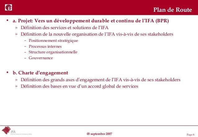 03 septembre 2007 Page 8 Plan de Route • a. Projet: Vers un développement durable et continu de l'IFA (BPR) » Définition d...