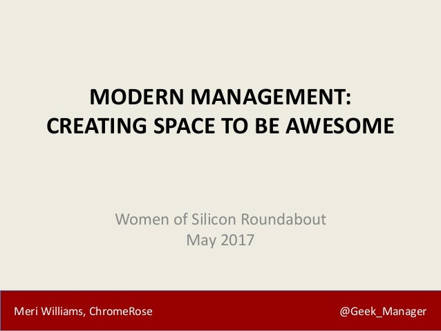 Meri Williams, ChromeRose @Geek_Manager MODERN MANAGEMENT: CREATING SPACE TO BE AWESOME Women of Silicon Roundabout May 20...
