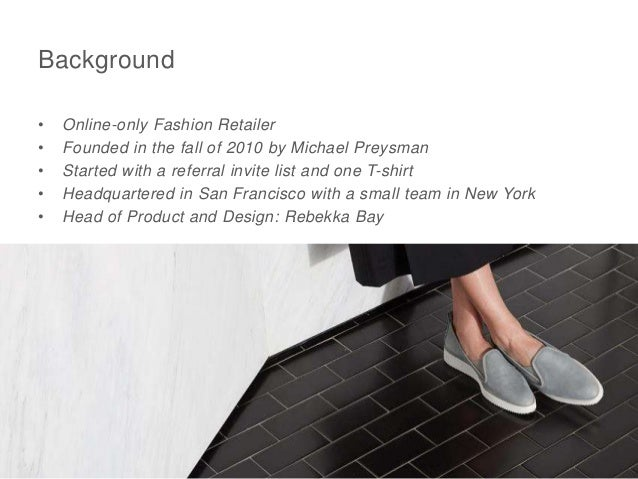 Background • Online-only Fashion Retailer • Founded in the fall of 2010 by Michael Preysman • Started with a referral invi...