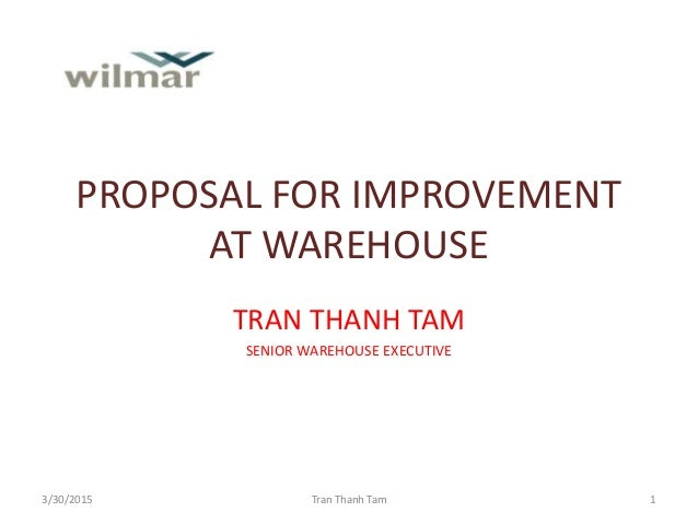 PROPOSAL FOR IMPROVEMENT AT WAREHOUSE TRAN THANH TAM SENIOR WAREHOUSE EXECUTIVE 3/30/2015 Tran Thanh Tam 1