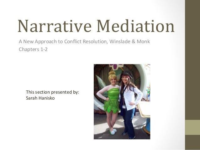 Narrative Mediation A New Approach to Conflict Resolution, Winslade & Monk Chapters 1-2 This section presented by: Sarah H...