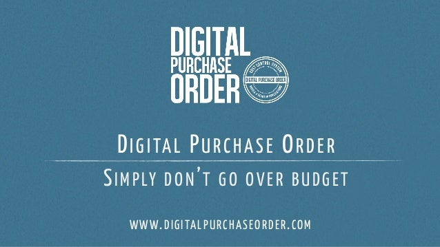 DIGITAL PURCHASE ORDER SIMPLY DON'T GO OVER BUDGET WWW.DIGITALPURCHASEORDER.COM