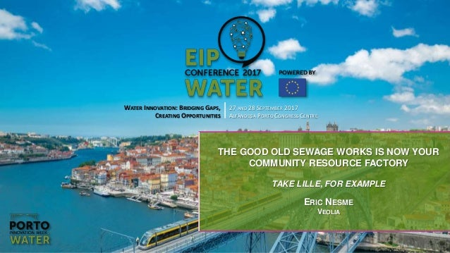 WATER INNOVATION: BRIDGING GAPS, CREATING OPPORTUNITIES 27 AND 28 SEPTEMBER 2017 ALFÂNDEGA PORTO CONGRESS CENTRE THE GOOD ...