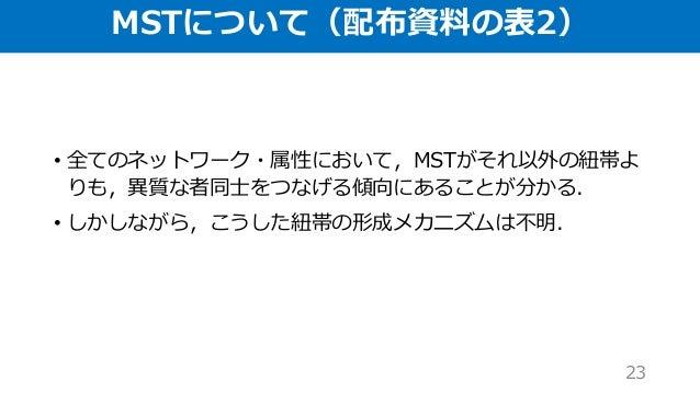 MSTについて(配布資料の表2) • 全てのネットワーク・属性において,MSTがそれ以外の紐帯よ りも,異質な者同士をつなげる傾向にあることが分かる. • しかしながら,こうした紐帯の形成メカニズムは不明. 23