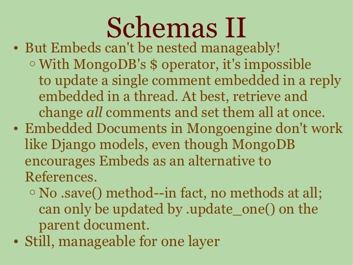 Schemas II <ul><ul><li>But Embeds can't be nested manageably! </li></ul></ul><ul><ul><ul><li>With MongoDB's $ operator, it...