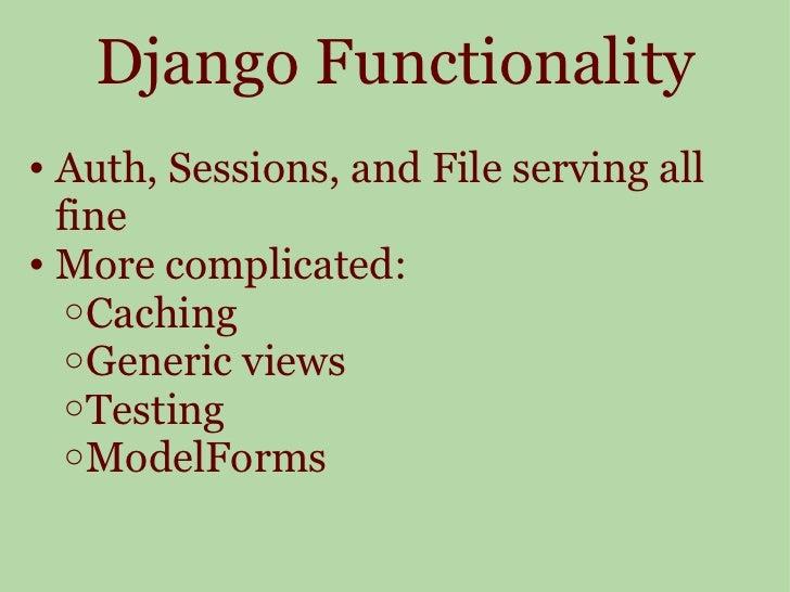 Django Functionality <ul><ul><li>Auth, Sessions, and File serving all fine </li></ul></ul><ul><ul><li>More complicated: </...