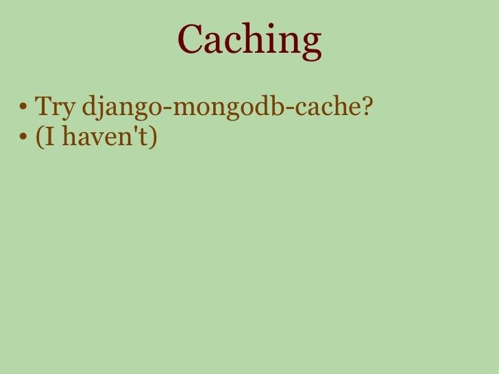Caching <ul><ul><li>Try django-mongodb-cache? </li></ul></ul><ul><ul><li>(I haven't) </li></ul></ul>