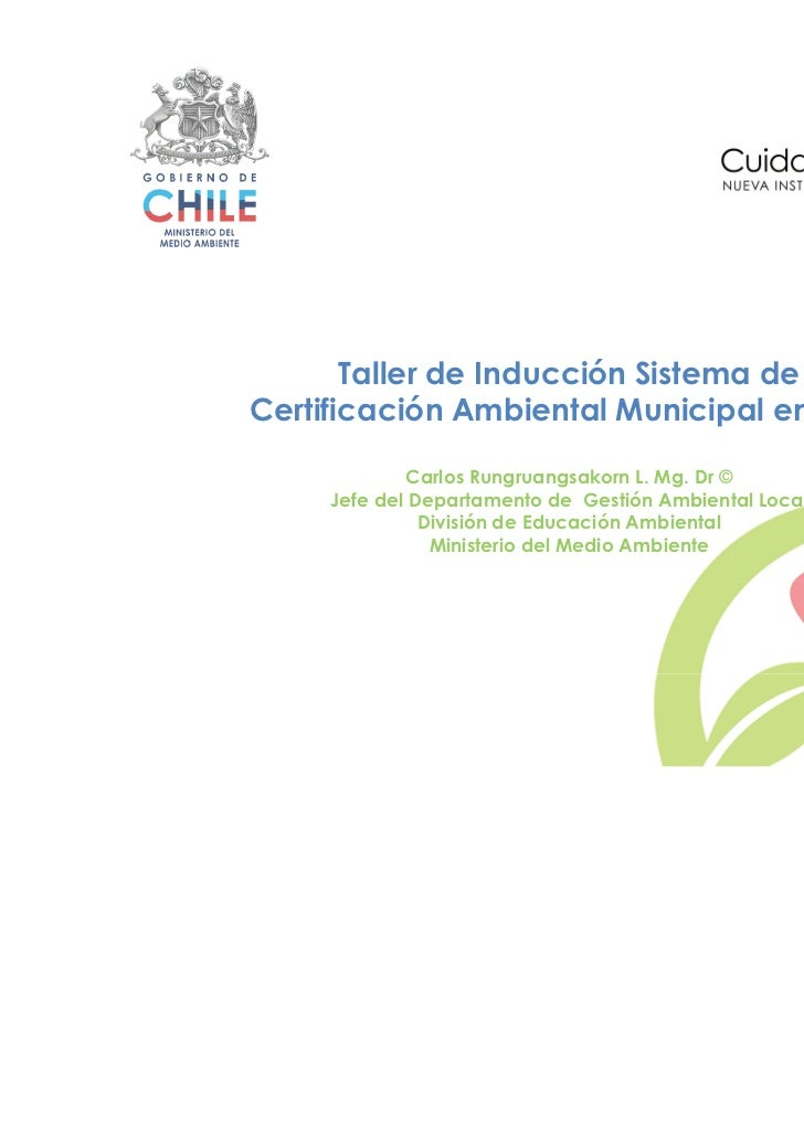 Taller de Inducción Sistema de    Certificación Ambiental Municipal en Chile                 Carlos Rungruangsakorn L. Mg....
