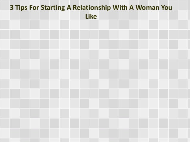 3 Tips For Starting A Relationship With A Woman You Like
