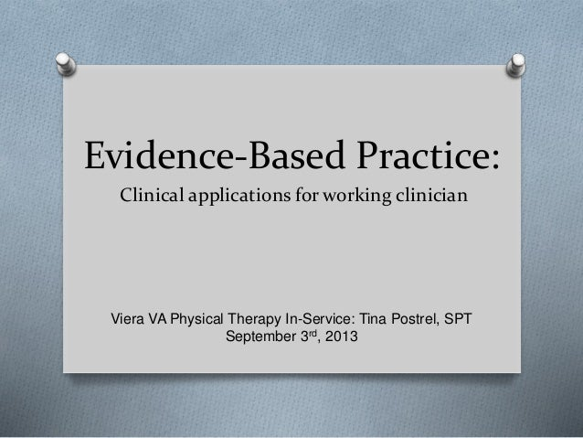 Evidence-Based Practice: Clinical applications for working clinician Viera VA Physical Therapy In-Service: Tina Postrel, S...