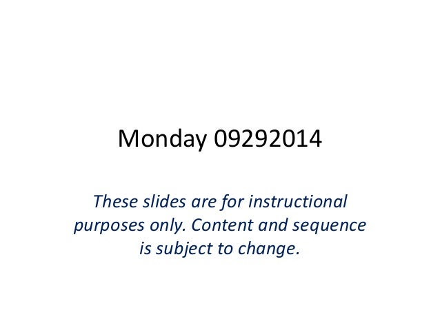 Monday 09292014  These slides are for instructional  purposes only. Content and sequence  is subject to change.