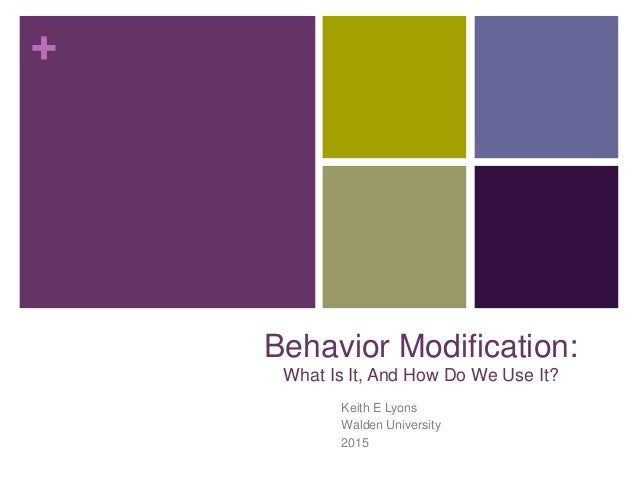 + Behavior Modification: What Is It, And How Do We Use It? Keith E Lyons Walden University 2015