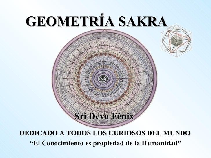 """GEOMETRÍA SAKRA Sri Deva Fénix DEDICADO A TODOS LOS CURIOSOS DEL MUNDO """" El Conocimiento es propiedad de la Humanidad"""""""