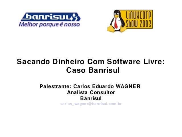 Sacando Dinheiro Com Software Livre: Caso Banrisul Palestrante: Carlos Eduardo WAGNER Analista Consultor Banrisul carlos_w...