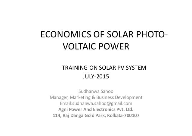 ECONOMICS OF SOLAR PHOTO- VOLTAIC POWER TRAINING ON SOLAR PV SYSTEM Sudhanwa Sahoo Manager, Marketing & Business Developme...