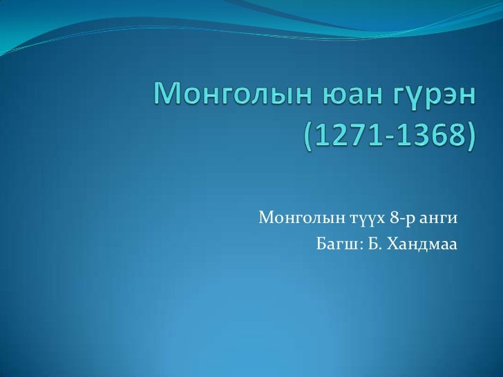 Монголын юан гүрэн(1271-1368) <br />Монголын түүх 8-р анги <br />Багш: Б. Хандмаа<br />