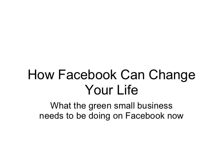How Facebook Can Change Your Life What the green small business needs to be doing on Facebook now