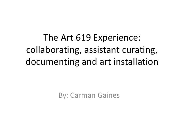 The Art 619 Experience: collaborating, assistant curating, documenting and art installation By: Carman Gaines