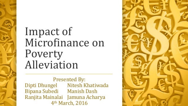 Impact of Microfinance on Poverty Alleviation Presented By: Dipti Dhungel Nitesh Khatiwada Bipana Subedi Manish Dash Ranji...