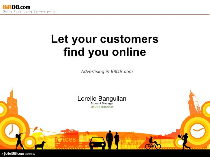 Let your customers find you online Advertising in 88DB.com Lorelie Banguilan Account Manager 88DB Philippines