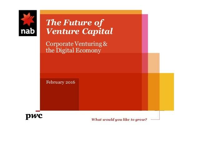 What would you like to grow? whatwouldyouliketogrow.com.au The Future of Venture Capital February 2016 Corporate Venturing...