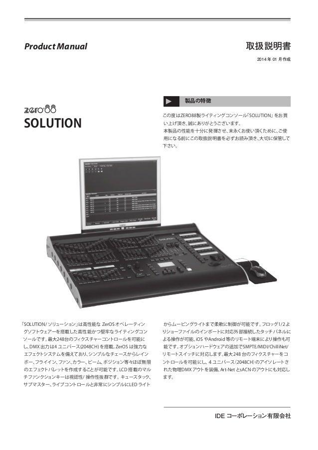 取扱説明書  Product Manual  2014 年 01 月作成  製品の特徴  SOLUTION  この度はZERO88製ライティングコンソール 「SOLUTION」 をお買 い上げ頂き、 誠にありがとうございます。 本製品の性能を十...