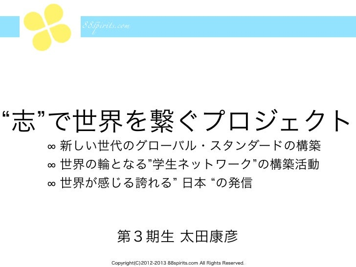 "88!i""ts.com志 で世界を繋ぐプロジェクト  新しい世代のグローバル・スタンダードの構築  世界の輪となる 学生ネットワーク の構築活動  世界が感じる誇れる 日本 の発信           第3期生 太田康彦         Cop..."