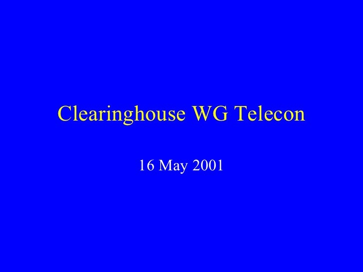 Clearinghouse WG Telecon 16 May 2001