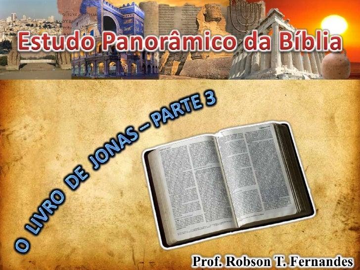 Estudo Panorâmico da Bíblia<br />O  LIVRO  DE  JONAS – PARTE 3<br />Prof. Robson T. Fernandes<br />
