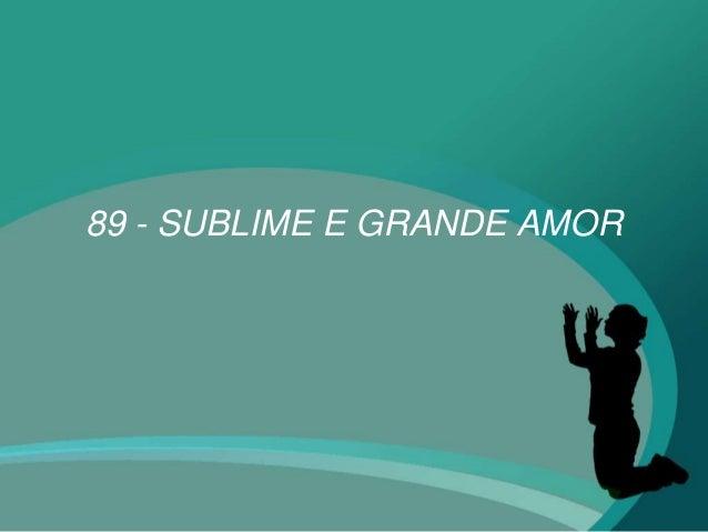 89 - SUBLIME E GRANDE AMOR