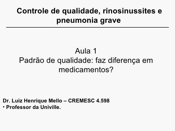 Controle de qualidade, rinosinussites e pneumonia grave Aula 1 Padrão de qualidade: faz diferença em medicamentos? <ul><li...