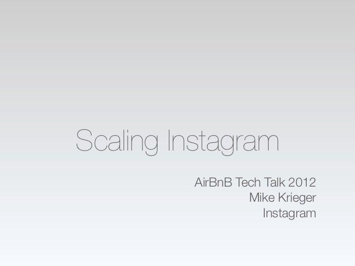 Scaling Instagram         AirBnB Tech Talk 2012                  Mike Krieger                     Instagram