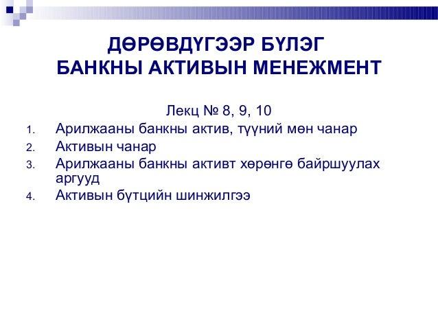 ДӨРӨВДҮГЭЭР БҮЛЭГ БАНКНЫ АКТИВЫН МЕНЕЖМЕНТ 1. 2. 3. 4.  Лекц № 8, 9, 10 Арилжааны банкны актив, түүний мөн чанар Активын ч...