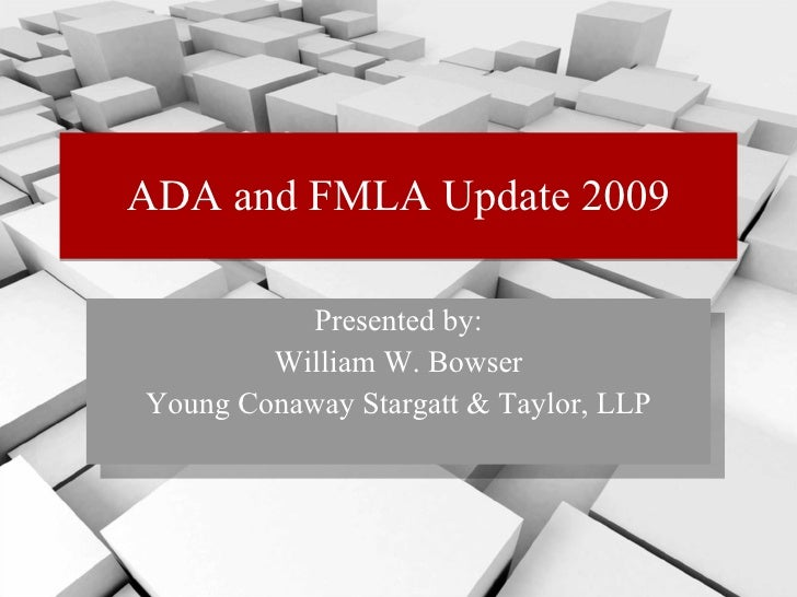 ADA and FMLA Update 2009 Presented by: William W. Bowser Young Conaway Stargatt & Taylor, LLP