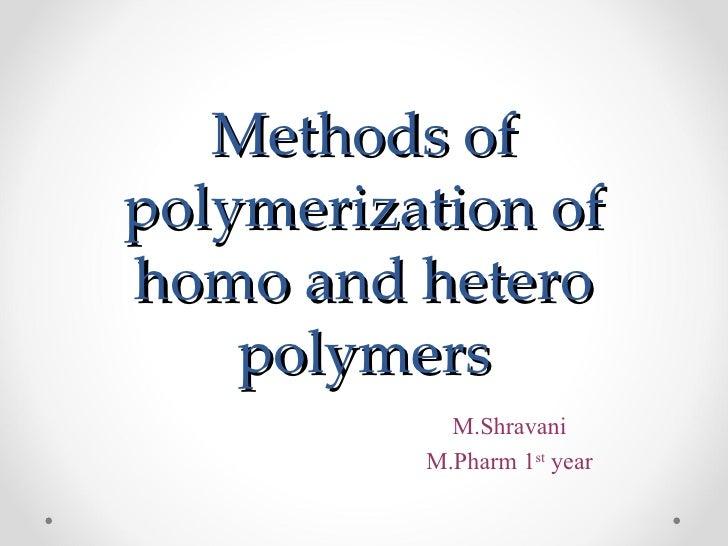 Methods ofpolymerization ofhomo and hetero    polymers            M.Shravani          M.Pharm 1st year