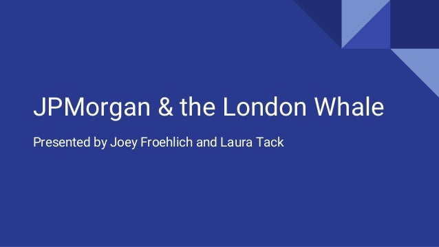 JPMorgan & the London Whale Presented by Joey Froehlich and Laura Tack