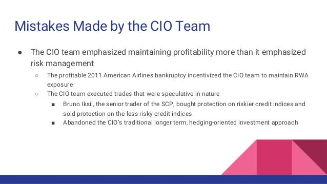 Mistakes Made by the CIO Team ● The CIO team emphasized maintaining profitability more than it emphasized risk management ...