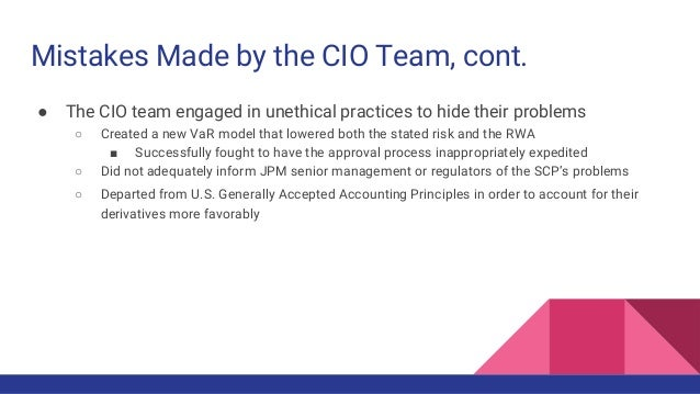 Mistakes Made by the CIO Team, cont. ● The CIO team engaged in unethical practices to hide their problems ○ Created a new ...